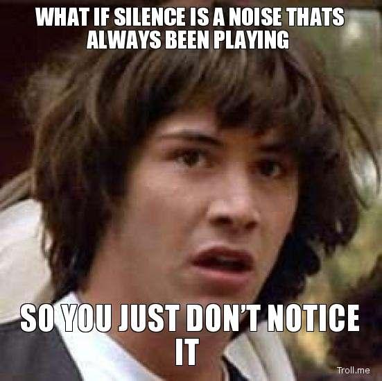 what-if-silence-is-a-noise-thats-always-been-playing-so-you-just-dont-notice-it.jpg