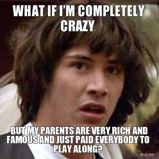 what-if-im-completely-crazy-but-my-parents-are-very-rich-and-famous-and-just-paid-everybody-to-play-along.jpg