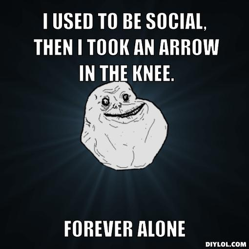 forever-alone-meme-generator-i-used-to-be-social-then-i-took-an-arrow-in-the-knee-forever-alone-ce11d0.jpg
