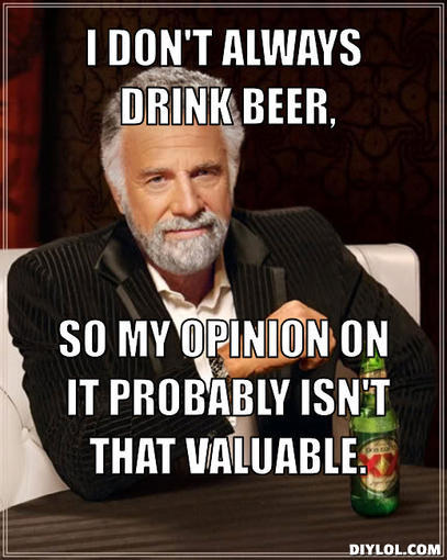 the-most-interesting-man-in-the-world-meme-generator-i-don-t-always-drink-beer-so-my-opinion-on-it-probably-isn-t-that-valuable-090765.jpg