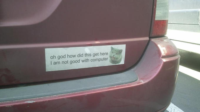 I am not good with bumper sticker.
