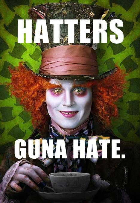 Hatters guna hate.