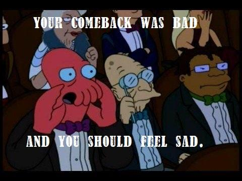 Your comeback is bad, and you should feel sad.