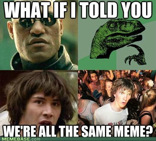 What if I Told You We are All the Same Meme?
