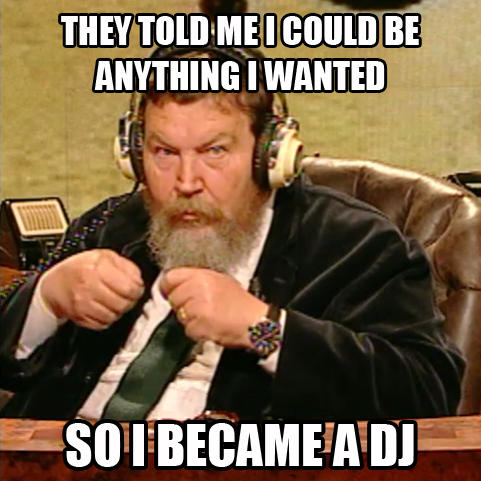 They told me I could be anything I wanted, so I became a DJ