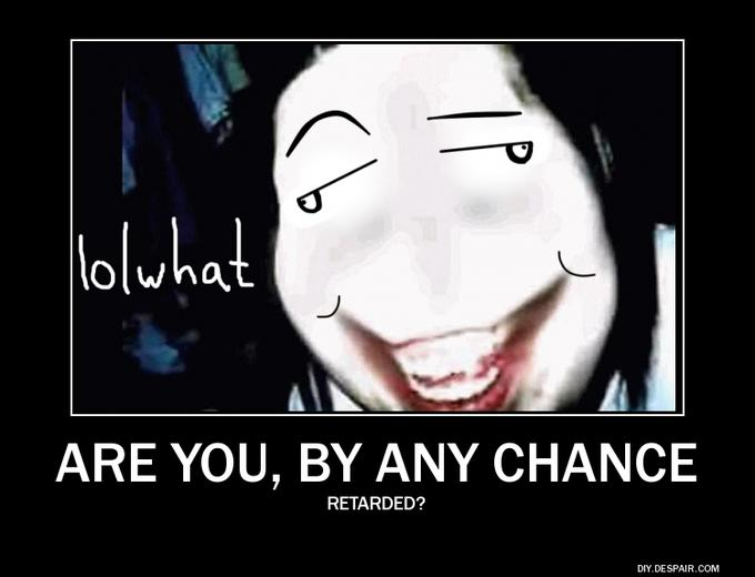 Even Jeff the Killer is dumbfounded by your stupidity.