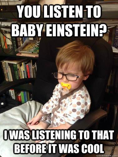 Yeah, I've heard that Baby Einstein stuff...
