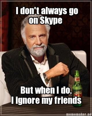 I don't always come on Skype