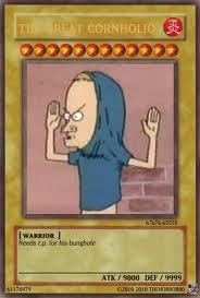 I summon Cornholio in attack mode!