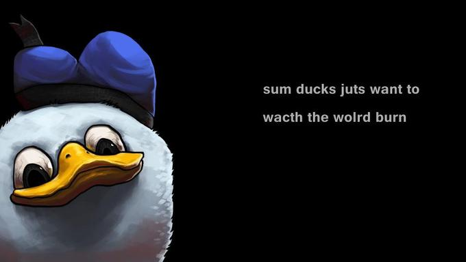 sum ducks juts want to wacth the wolrd burn