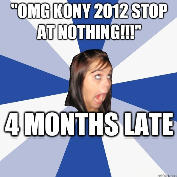 OMG STOP KONY BEFORE IT'S TOOOO LATTEEEEEE!!!!