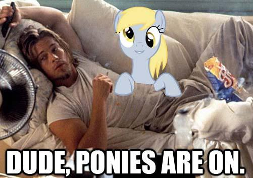 dude, ponies are on.