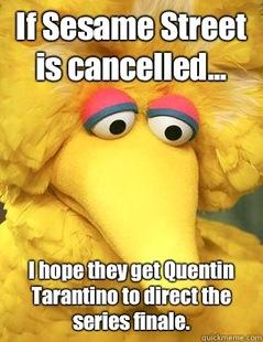 If Sesame Streeet is Cancelled...I hope they get Quentin Tarantino to Direct the Season Finale