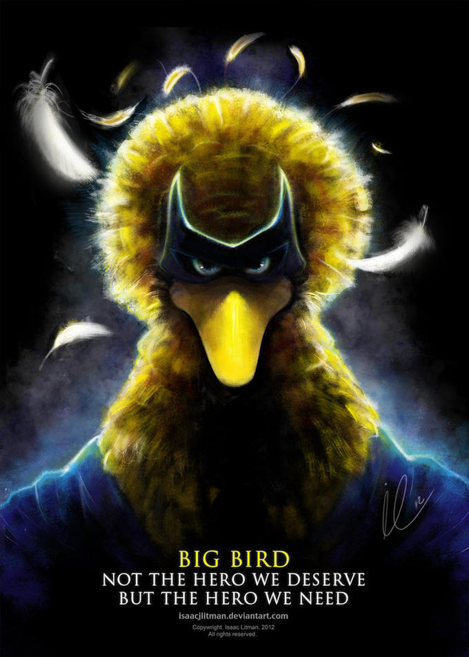 Big Bird; Not the Hero We Deserve, but the Hero We Need.