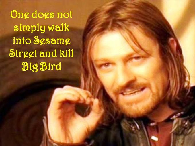 One Does Not Simply Walk Into Sesame Street and Kill Big Bird