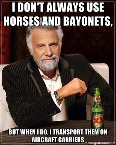 """I don't always use Horses and Bayonets, but when I do, I transport them on Aircraft Carriers."""
