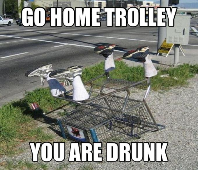 Go home trolley, you are drunk
