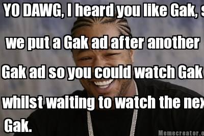 Yo Dawg, I head you like Gak