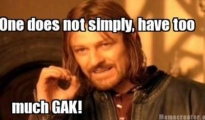 One does not simply, have too much GAK!