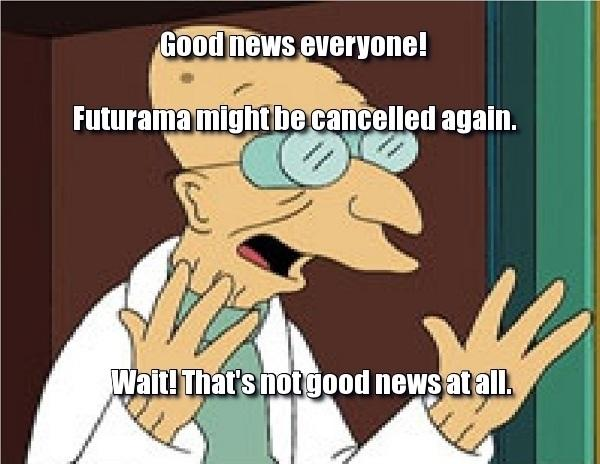 Good news everyone! Futurama might be cancelled again.