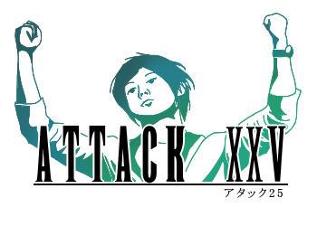 【正直】ATTACK XXV【恥ずかしい】