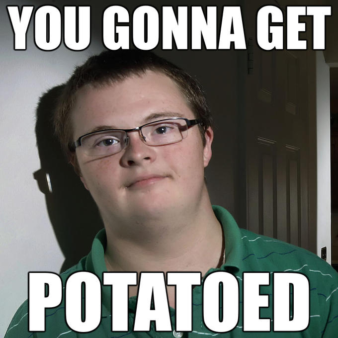 You gonna get POTATOED