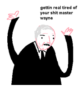Gettin real tired of your shit master wayne