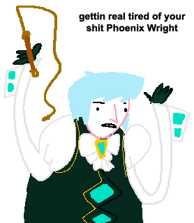gettin real tired of your shit Phoenix Wright