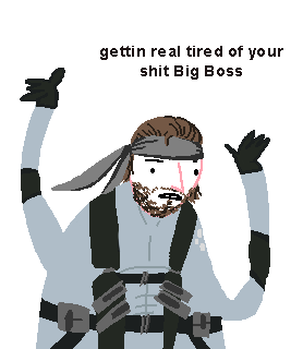 gettin real tired of your shit Big Boss