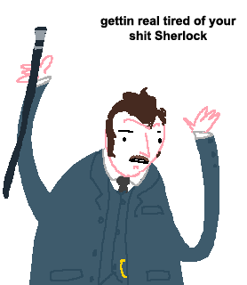 gettin real tired of your shit Sherlock