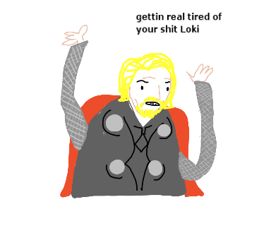 gettin real tired of your shit Loki