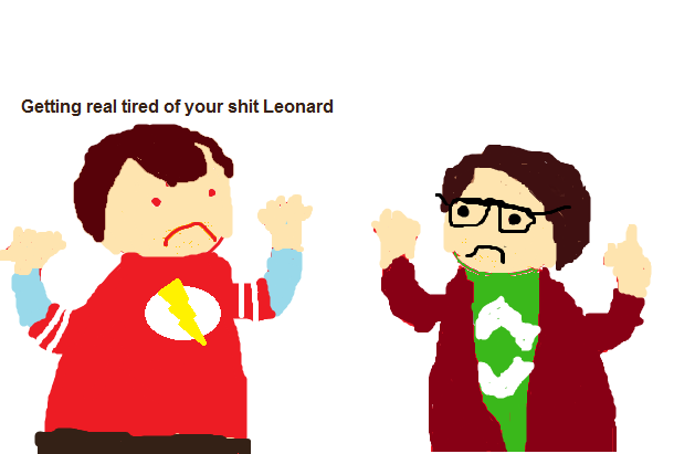 Getting real tired of your shit Leonard