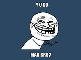 YU SO MAD BRO?