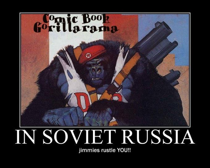 In Soviet Russia, jimmies rustle YOU!!
