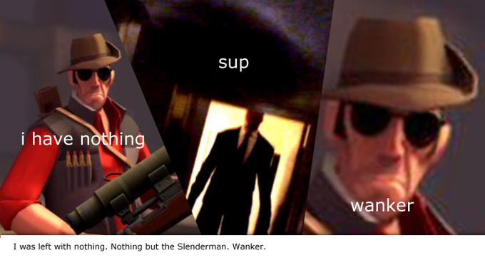 I was left alone with nothing. Nothing but the Slenderman. Wanker.