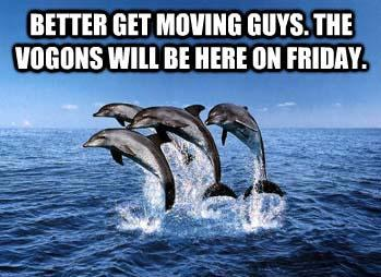 better get moving guys. the vogons will be here on Friday.