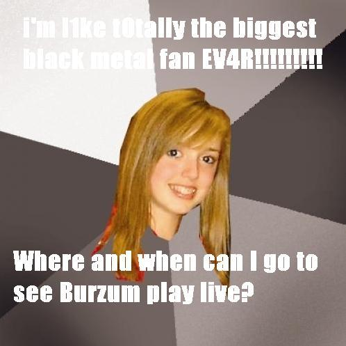 I love Burzum, where and when can I see Burzum live?