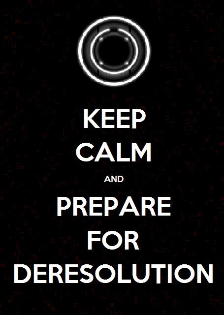 Keep Calm and Prepare For Deresolution