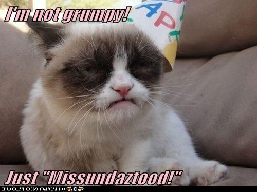 Poor Tard:  It's not easy being grumpy!