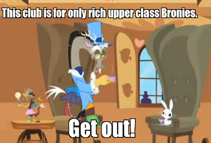 This club is for only rich upper class Bronies. Get out!