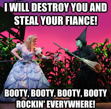 I will destroy you and steal your fiance! Booty, booty, booty, booty rockin' everywhere!