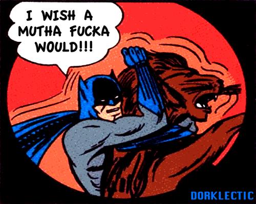 Batman wishes you would