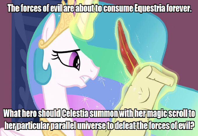 The forces of evil are about to consume Equestria forever. What hero should Celestia summon with her magic scroll to her particular parallel universe to defeat the forces of evil?