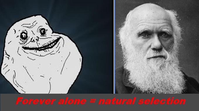 Forever alone = natural selection!