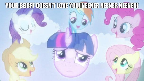 Your BBBFF doesn't love you! Neener neener neener!