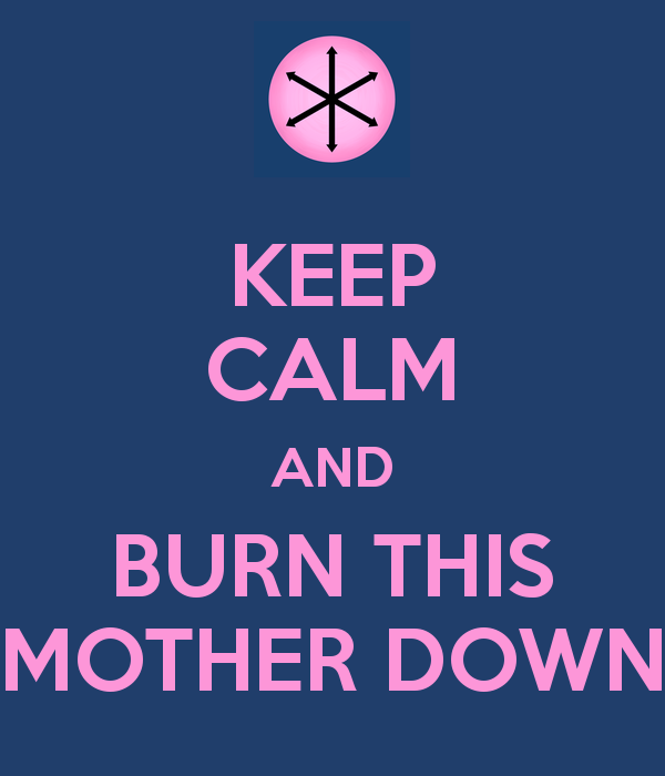 KEEP CALM AND BURN THIS MOTHER DOWN