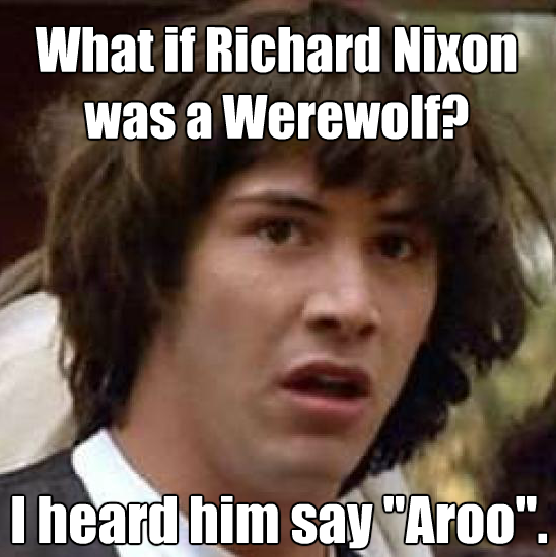 What if Richard Nixon was a Werewolf? I heard him say aroo.