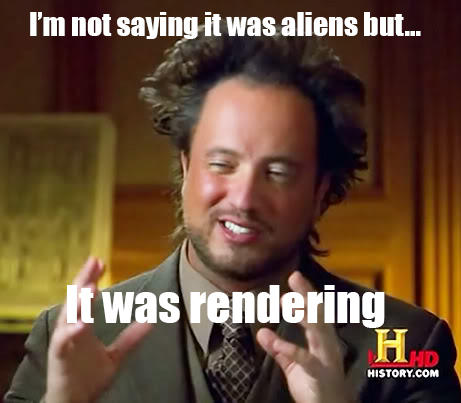 Not saying it was aliens but... It was rendering