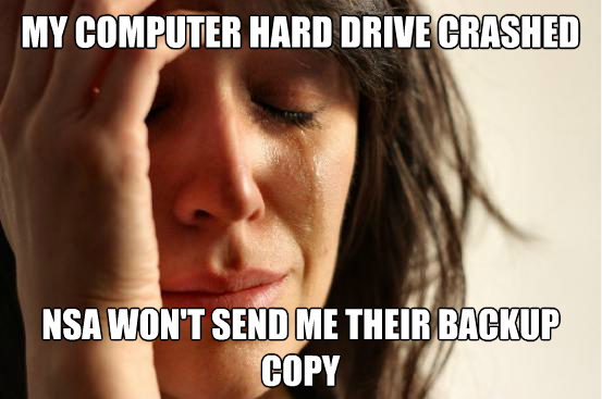 My computer hard drive crashed. NSA won't send me their backup copy.