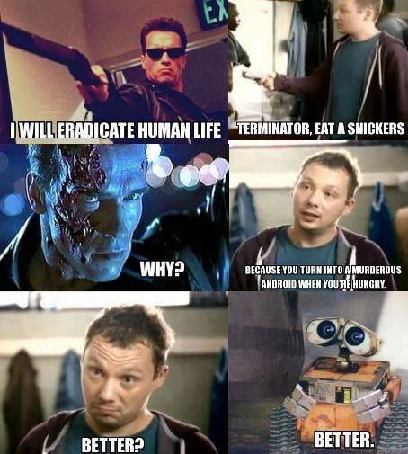 Terminator, eat a snickers
